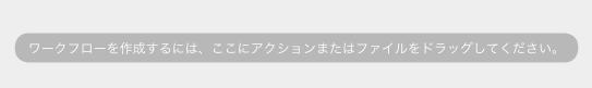 ワークフローを作成するには、ここにアクションまたはファイルをドラッグしてくださいというメッセージ
